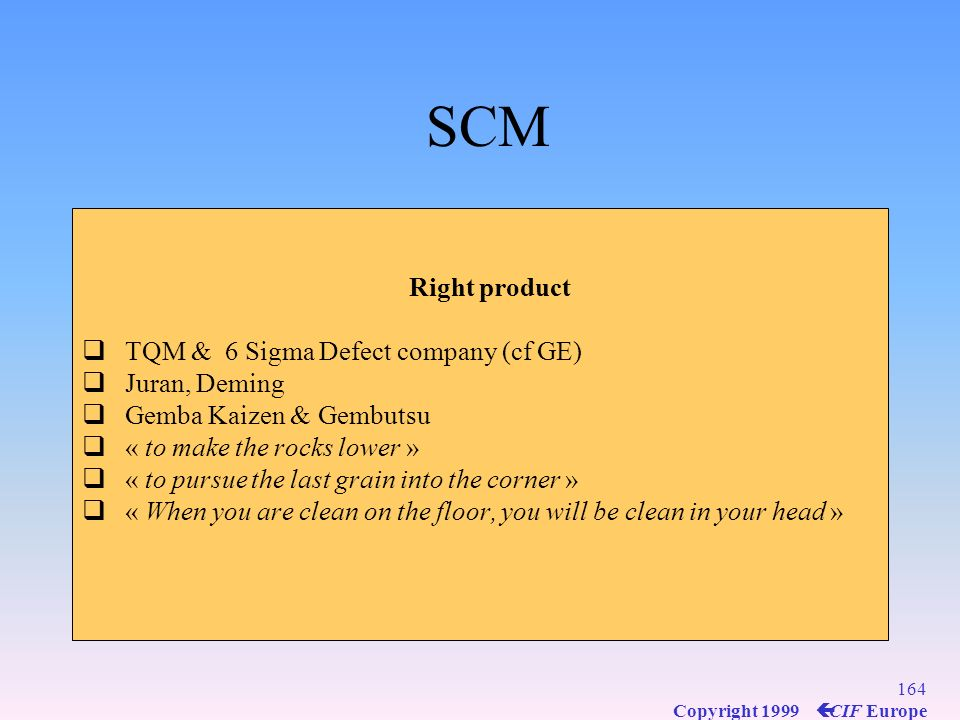 SCM Right product TQM & 6 Sigma Defect company (cf GE) Juran, Deming