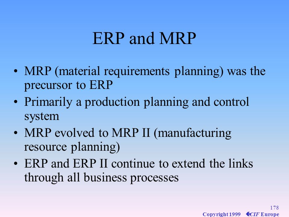 ERP and MRP MRP (material requirements planning) was the precursor to ERP. Primarily a production planning and control system.