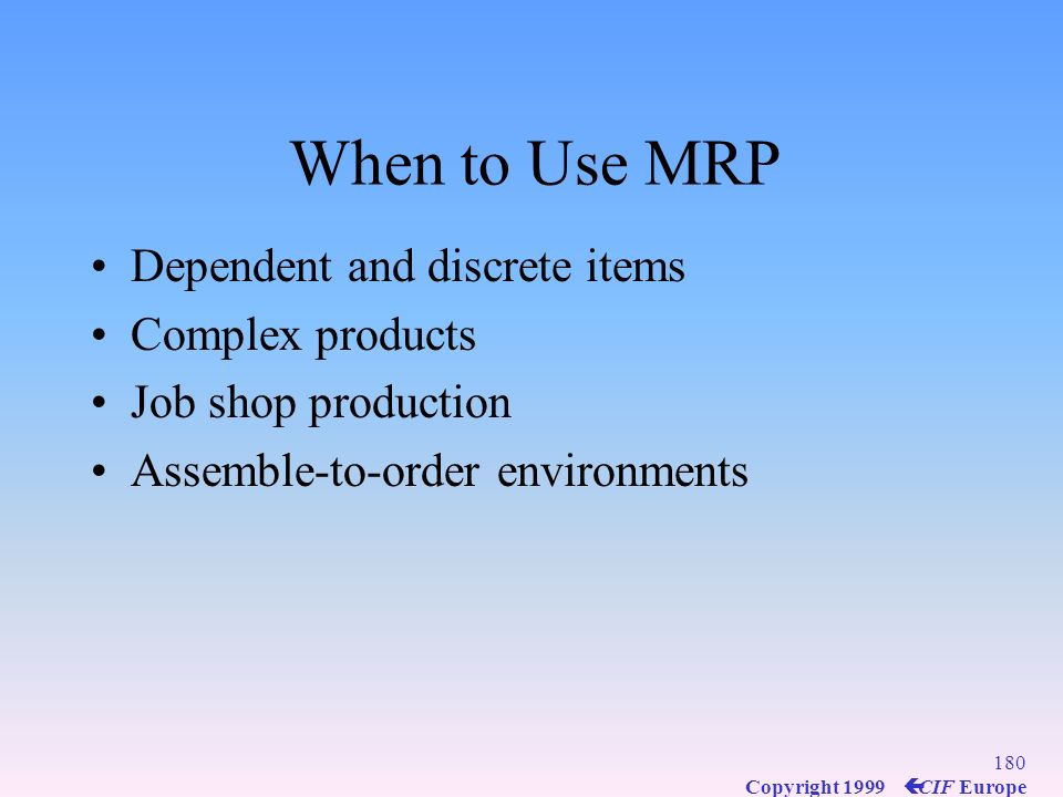 When to Use MRP Dependent and discrete items Complex products