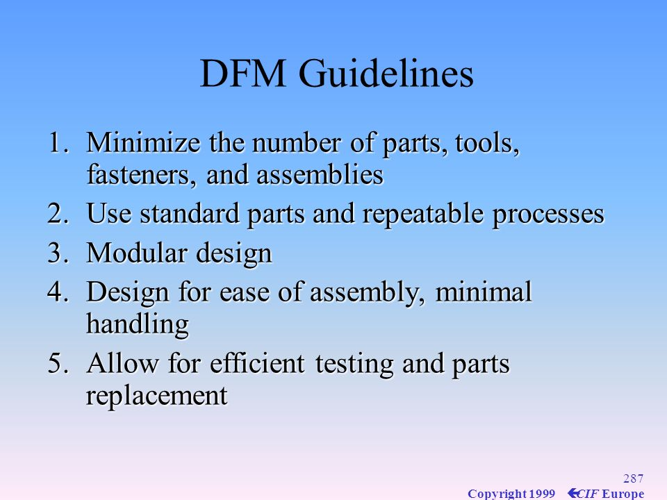 DFM Guidelines Minimize the number of parts, tools, fasteners, and assemblies. Use standard parts and repeatable processes.