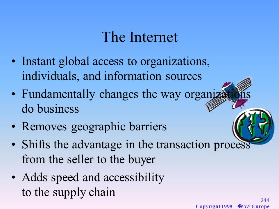 The Internet Instant global access to organizations, individuals, and information sources. Fundamentally changes the way organizations do business.
