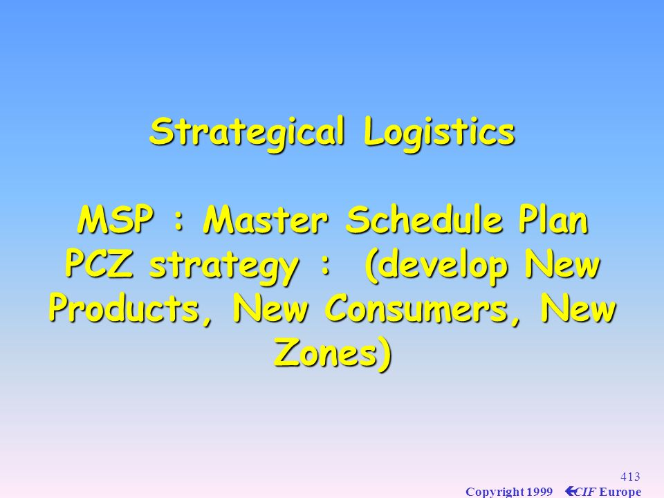 Strategical Logistics MSP : Master Schedule Plan PCZ strategy : (develop New Products, New Consumers, New Zones)