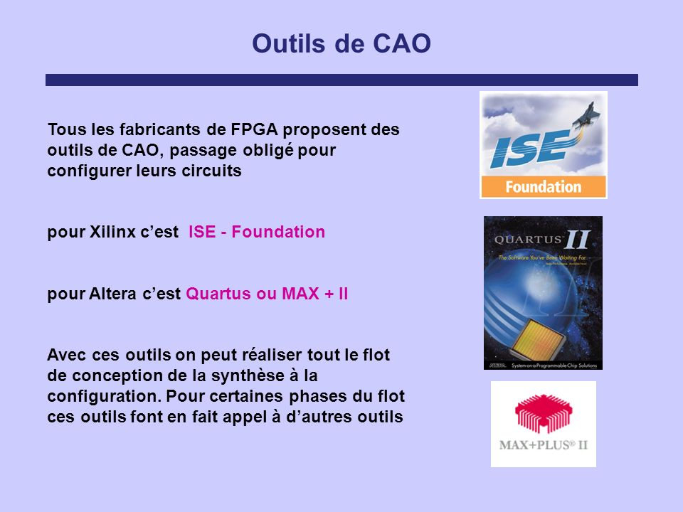 Outils de CAO Tous les fabricants de FPGA proposent des outils de CAO, passage obligé pour configurer leurs circuits.