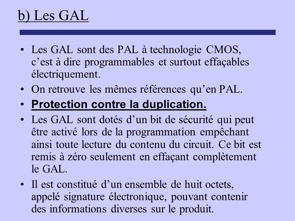 b) Les GAL Les GAL sont des PAL à technologie CMOS, c'est à dire programmables et surtout effaçables électriquement.