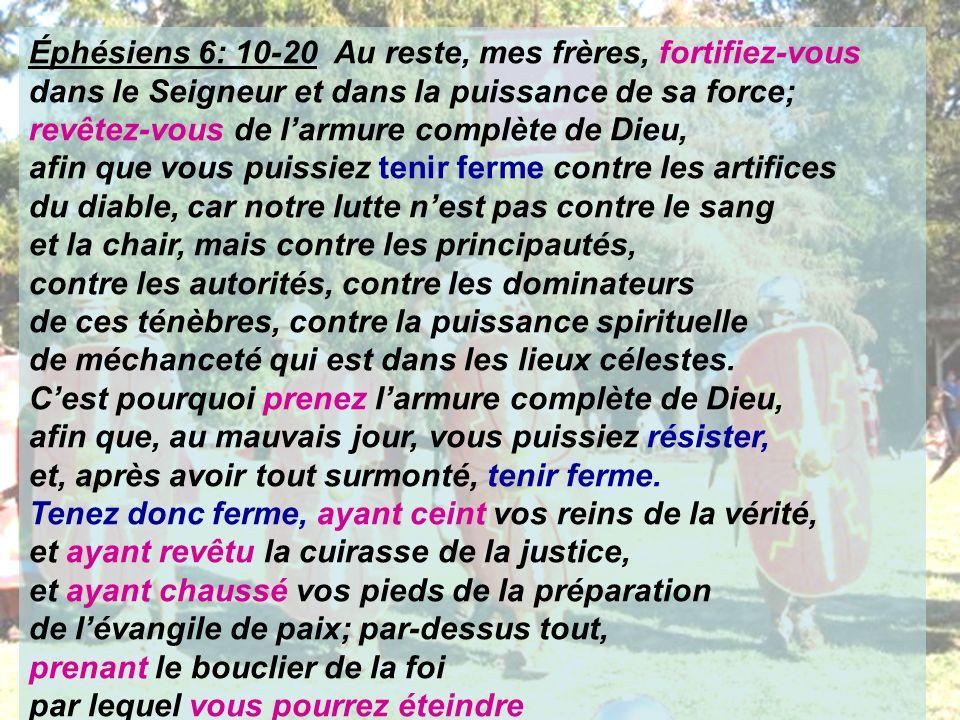 Éphésiens 6: 10-20 Au reste, mes frères, fortifiez-vous dans le Seigneur et dans la puissance de sa force; revêtez-vous de l'armure complète de Dieu,
