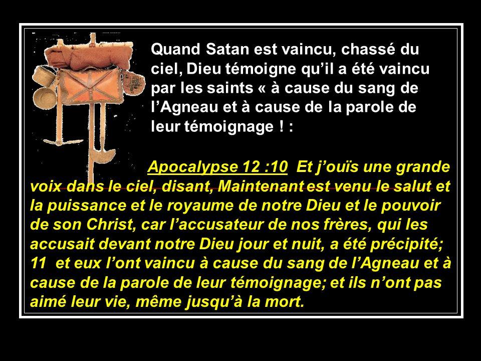 Quand Satan est vaincu, chassé du ciel, Dieu témoigne qu'il a été vaincu par les saints « à cause du sang de l'Agneau et à cause de la parole de leur témoignage ! :