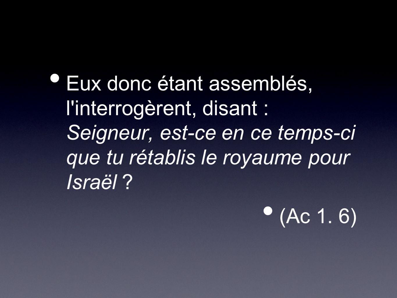 Eux donc étant assemblés, l interrogèrent, disant : Seigneur, est-ce en ce temps-ci que tu rétablis le royaume pour Israël