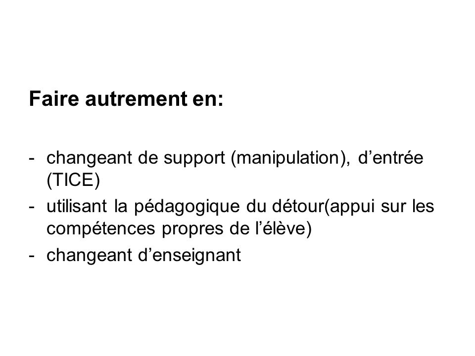 Faire autrement en: changeant de support (manipulation), d'entrée (TICE)
