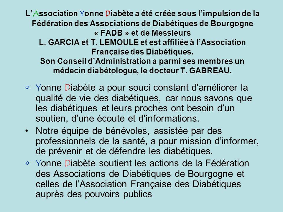 L'Association Yonne Diabète a été créée sous l'impulsion de la Fédération des Associations de Diabétiques de Bourgogne « FADB » et de Messieurs L. GARCIA et T. LEMOULE et est affiliée à l'Association Française des Diabétiques. Son Conseil d'Administration a parmi ses membres un médecin diabétologue, le docteur T. GABREAU.
