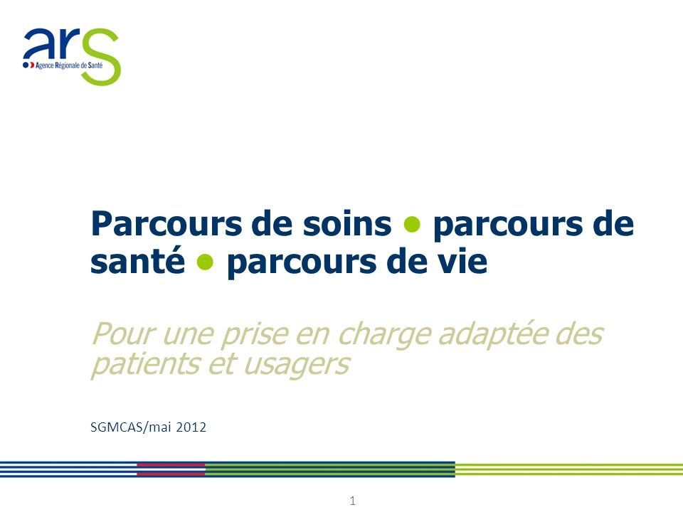 Parcours de soins • parcours de santé • parcours de vie Pour une prise en charge adaptée des patients et usagers SGMCAS/mai 2012