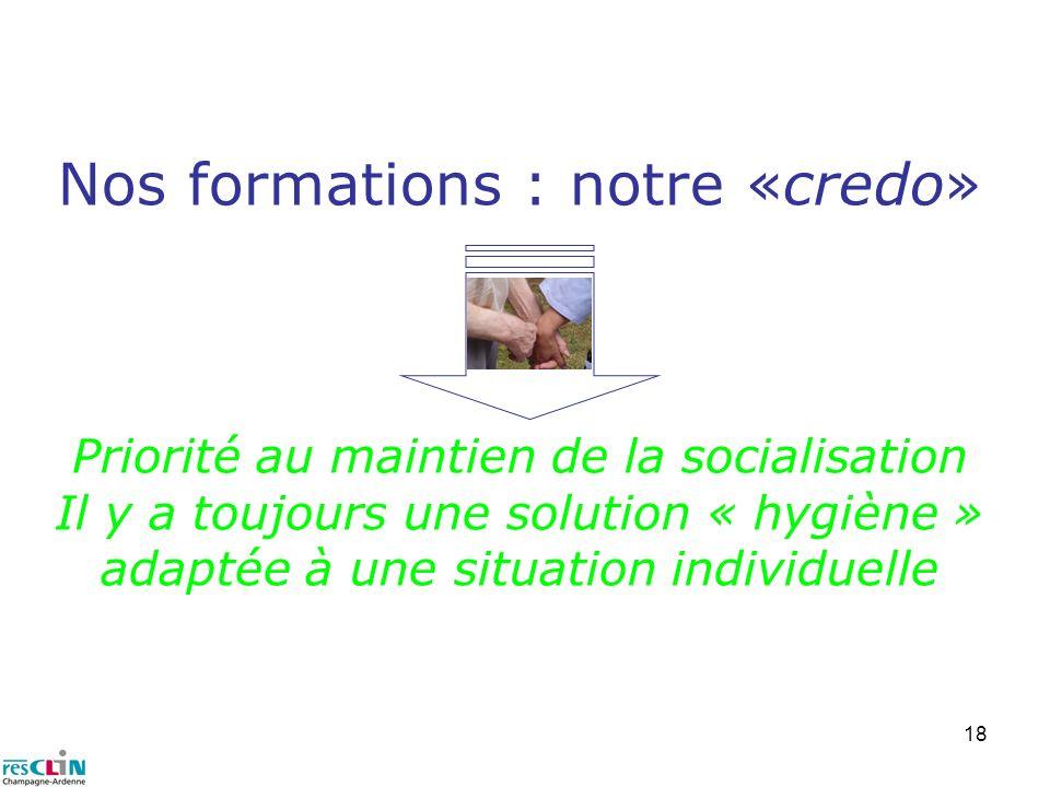Nos formations : notre «credo» Priorité au maintien de la socialisation Il y a toujours une solution « hygiène » adaptée à une situation individuelle