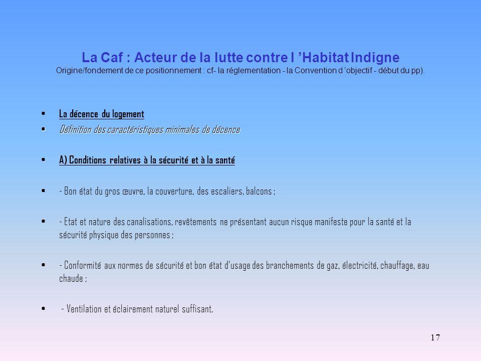 La Caf : Acteur de la lutte contre l 'Habitat Indigne Origine/fondement de ce positionnement : cf- la réglementation - la Convention d 'objectif - début du pp).