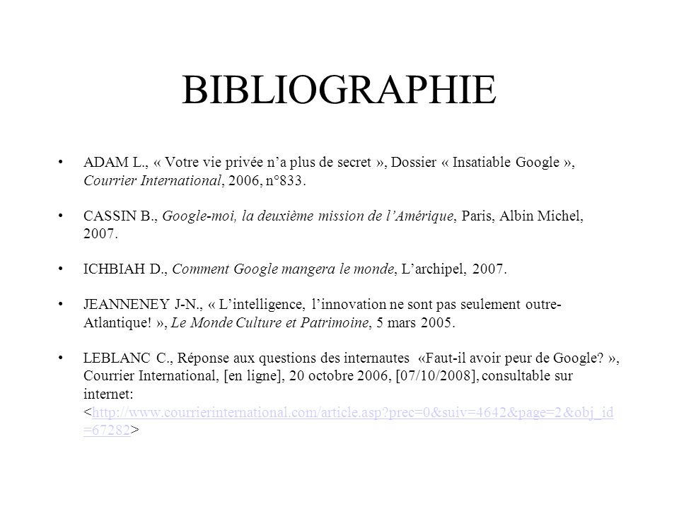 BIBLIOGRAPHIE ADAM L., « Votre vie privée n'a plus de secret », Dossier « Insatiable Google », Courrier International, 2006, n°833.