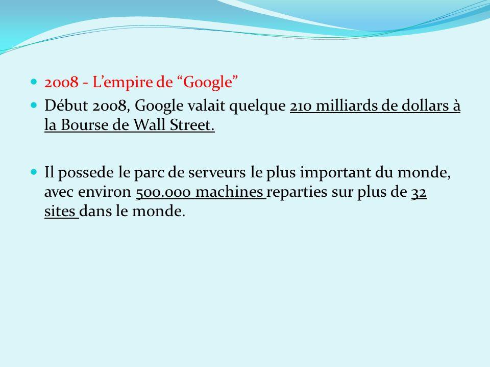 2008 - L'empire de Google Début 2008, Google valait quelque 210 milliards de dollars à la Bourse de Wall Street.