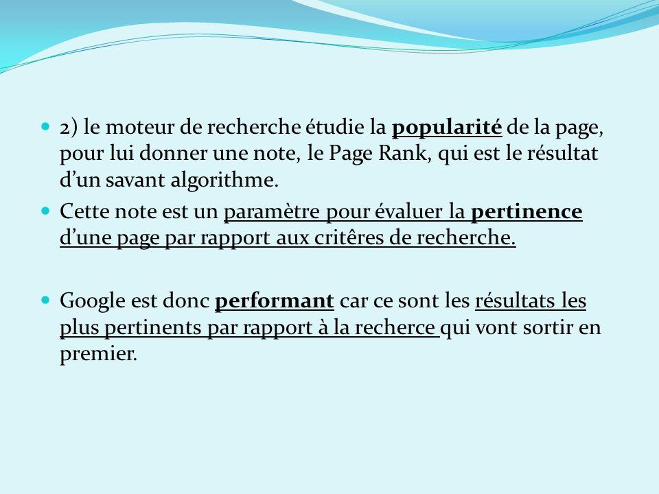 2) le moteur de recherche étudie la popularité de la page, pour lui donner une note, le Page Rank, qui est le résultat d'un savant algorithme.