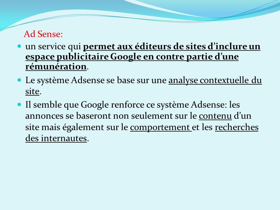 Ad Sense: un service qui permet aux éditeurs de sites d'inclure un espace publicitaire Google en contre partie d'une rémunération.