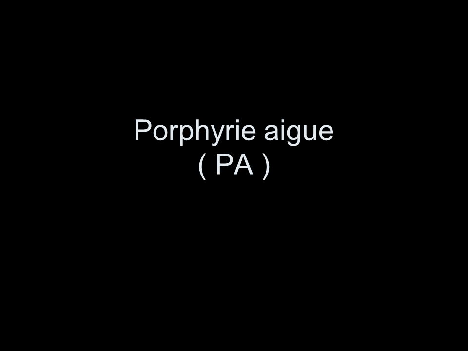 Porphyrie aigue ( PA )