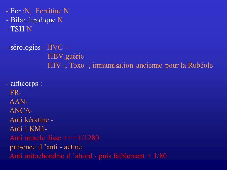 - Fer :N, Ferritine N - Bilan lipidique N. - TSH N. - sérologies : HVC - HBV guérie. HIV -, Toxo -, immunisation ancienne pour la Rubéole.