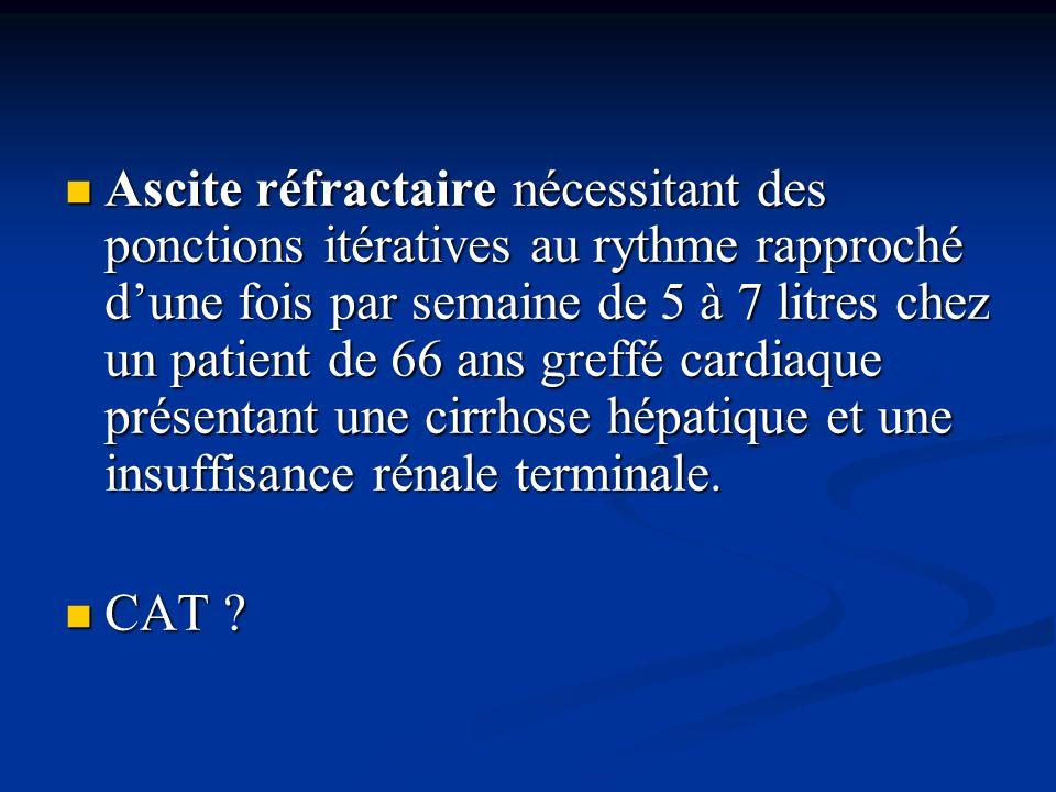 Ascite réfractaire nécessitant des ponctions itératives au rythme rapproché d'une fois par semaine de 5 à 7 litres chez un patient de 66 ans greffé cardiaque présentant une cirrhose hépatique et une insuffisance rénale terminale.