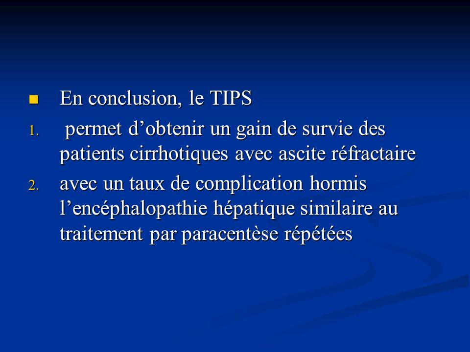 En conclusion, le TIPS permet d'obtenir un gain de survie des patients cirrhotiques avec ascite réfractaire.