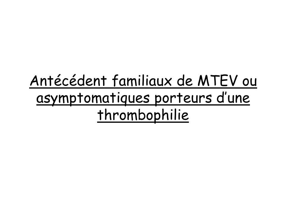 Antécédent familiaux de MTEV ou asymptomatiques porteurs d'une thrombophilie