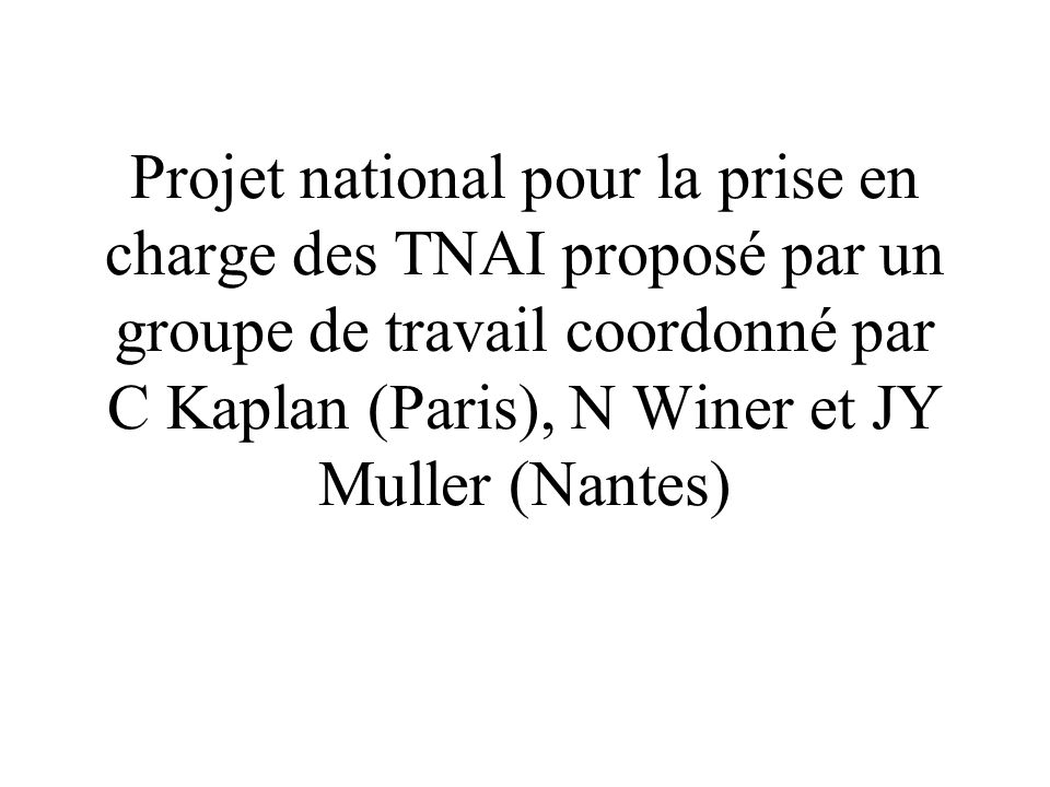 Projet national pour la prise en charge des TNAI proposé par un groupe de travail coordonné par C Kaplan (Paris), N Winer et JY Muller (Nantes)