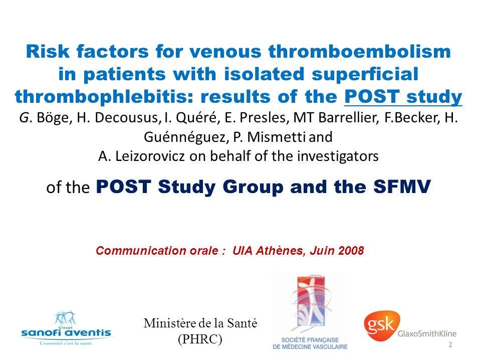 Risk factors for venous thromboembolism in patients with isolated superficial thrombophlebitis: results of the POST study G. Böge, H. Decousus, I. Quéré, E. Presles, MT Barrellier, F.Becker, H. Guénnéguez, P. Mismetti and A. Leizorovicz on behalf of the investigators of the POST Study Group and the SFMV