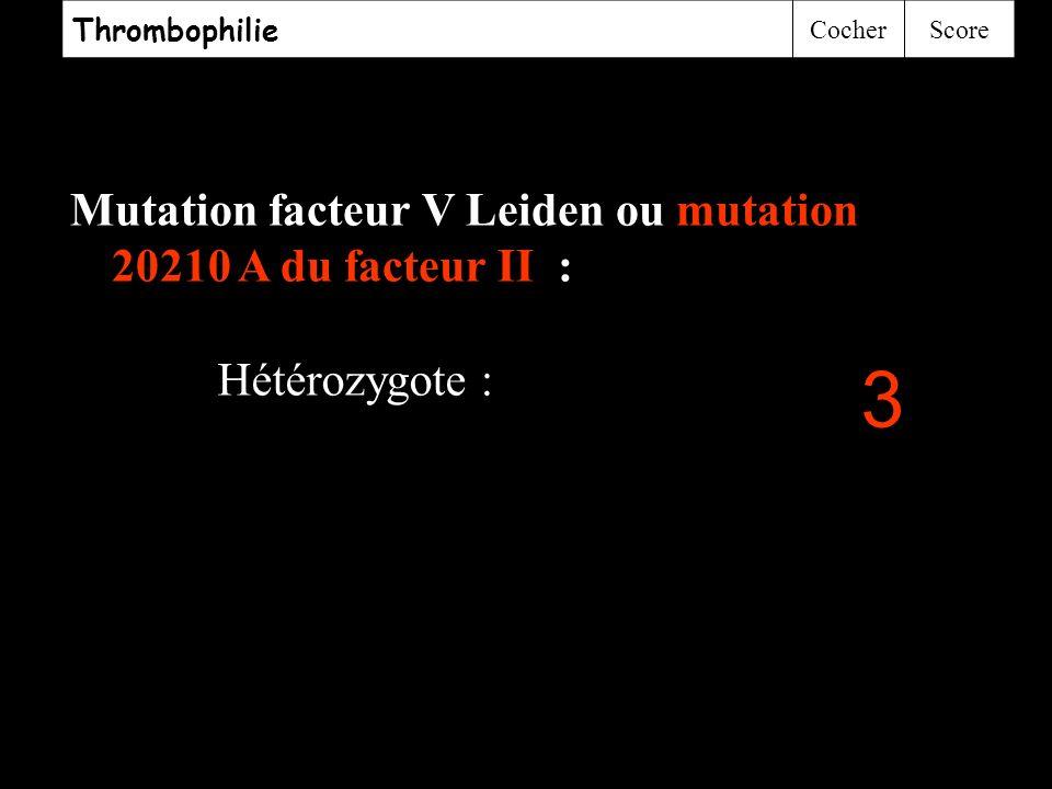 3 Hétérozygote : Thrombophilie Cocher Score