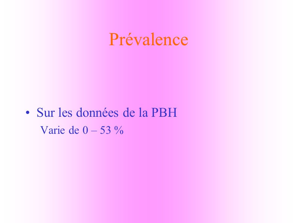 Prévalence Sur les données de la PBH Varie de 0 – 53 %