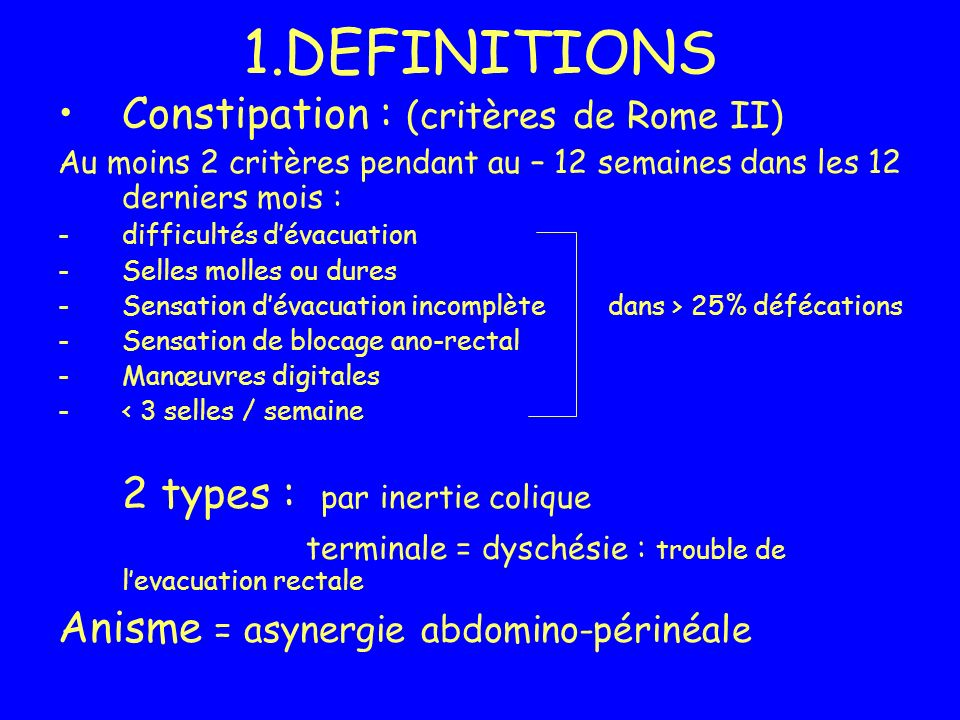 1.DEFINITIONS Constipation : (critères de Rome II)