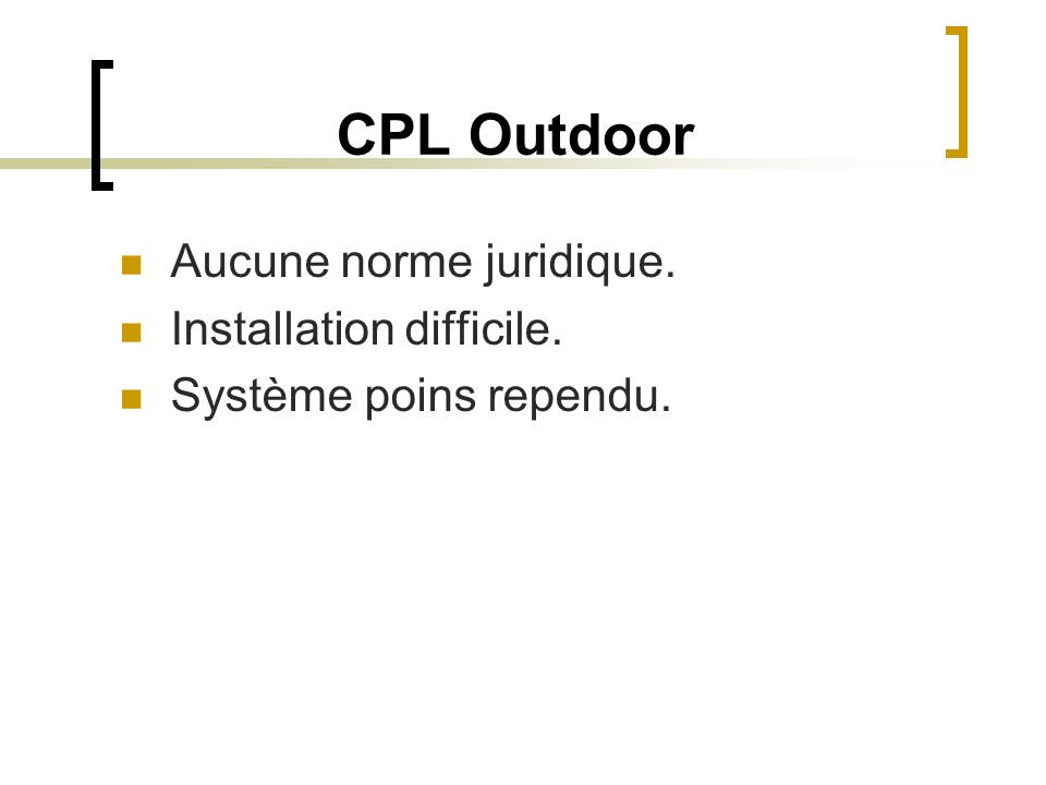 CPL Outdoor Aucune norme juridique. Installation difficile.