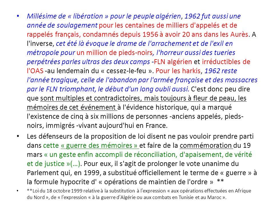 Millésime de « libération » pour le peuple algérien, 1962 fut aussi une année de soulagement pour les centaines de milliers d appelés et de rappelés français, condamnés depuis 1956 à avoir 20 ans dans les Aurès. A l inverse, cet été là évoque le drame de l arrachement et de l exil en métropole pour un million de pieds-noirs, l horreur aussi des tueries perpétrées parles ultras des deux camps -FLN algérien et irréductibles de l OAS -au lendemain du « cessez-le-feu ». Pour les harkis, 1962 reste l année tragique, celle de l abandon par l armée française et des massacres par le FLN triomphant, le début d un long oubli aussi. C est donc peu dire que sont multiples et contradictoires, mais toujours à fleur de peau, les mémoires de cet événement à l évidence historique, qui a marqué l existence de cinq à six millions de personnes -anciens appelés, pieds-noirs, immigrés -vivant aujourd hui en France.