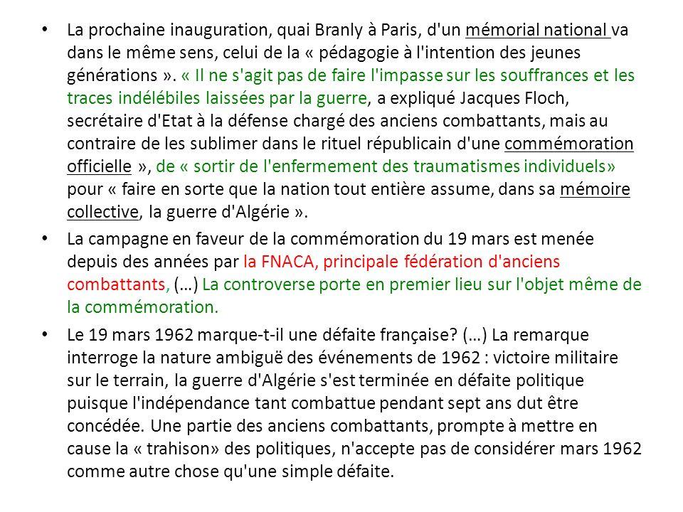 La prochaine inauguration, quai Branly à Paris, d un mémorial national va dans le même sens, celui de la « pédagogie à l intention des jeunes générations ». « Il ne s agit pas de faire l impasse sur les souffrances et les traces indélébiles laissées par la guerre, a expliqué Jacques Floch, secrétaire d Etat à la défense chargé des anciens combattants, mais au contraire de les sublimer dans le rituel républicain d une commémoration officielle », de « sortir de l enfermement des traumatismes individuels» pour « faire en sorte que la nation tout entière assume, dans sa mémoire collective, la guerre d Algérie ».