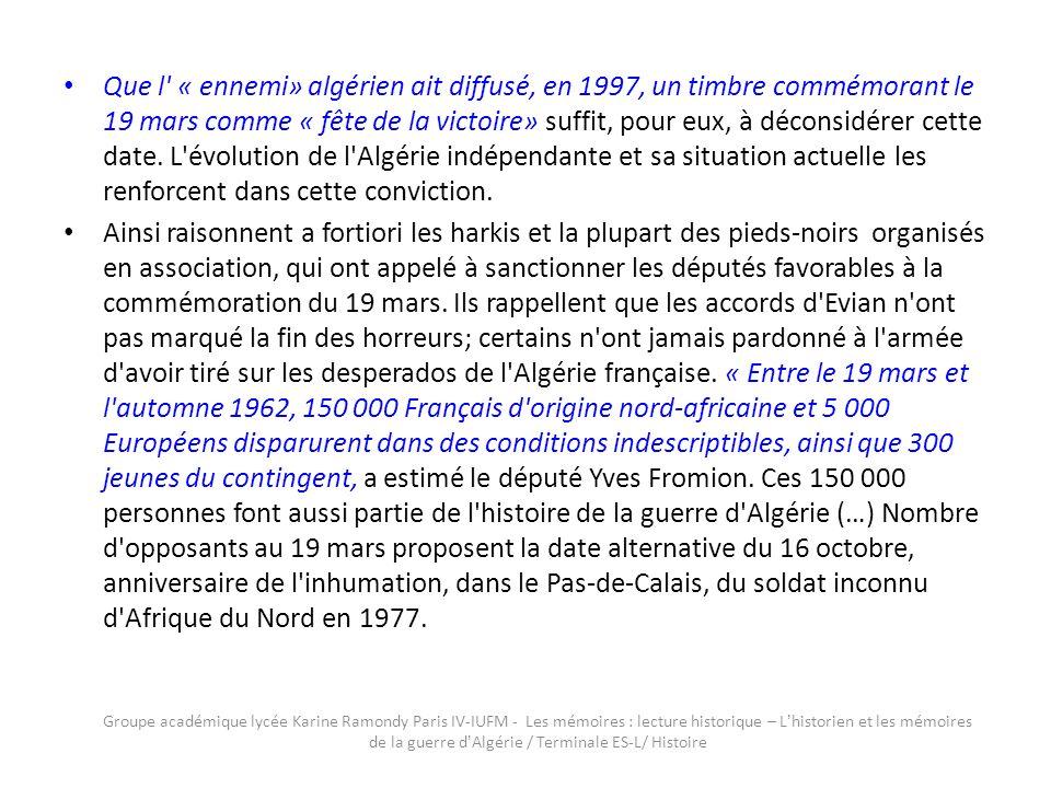 Que l « ennemi» algérien ait diffusé, en 1997, un timbre commémorant le 19 mars comme « fête de la victoire» suffit, pour eux, à déconsidérer cette date. L évolution de l Algérie indépendante et sa situation actuelle les renforcent dans cette conviction.