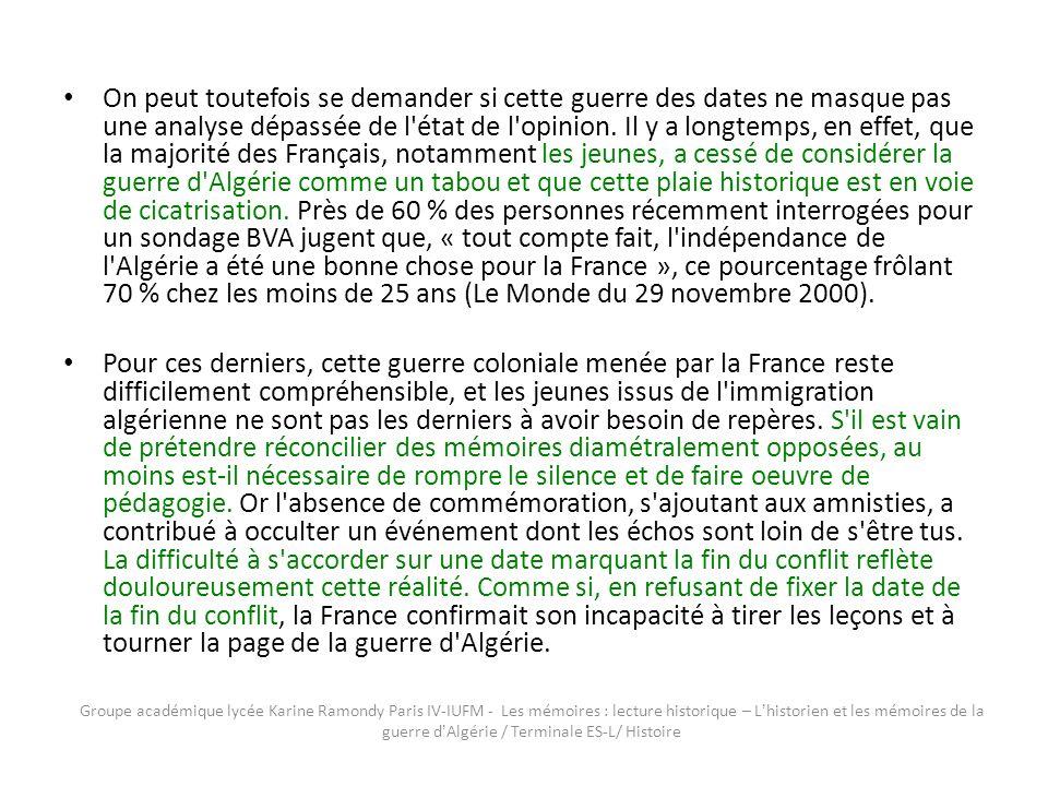 On peut toutefois se demander si cette guerre des dates ne masque pas une analyse dépassée de l état de l opinion. Il y a longtemps, en effet, que la majorité des Français, notamment les jeunes, a cessé de considérer la guerre d Algérie comme un tabou et que cette plaie historique est en voie de cicatrisation. Près de 60 % des personnes récemment interrogées pour un sondage BVA jugent que, « tout compte fait, l indépendance de l Algérie a été une bonne chose pour la France », ce pourcentage frôlant 70 % chez les moins de 25 ans (Le Monde du 29 novembre 2000).