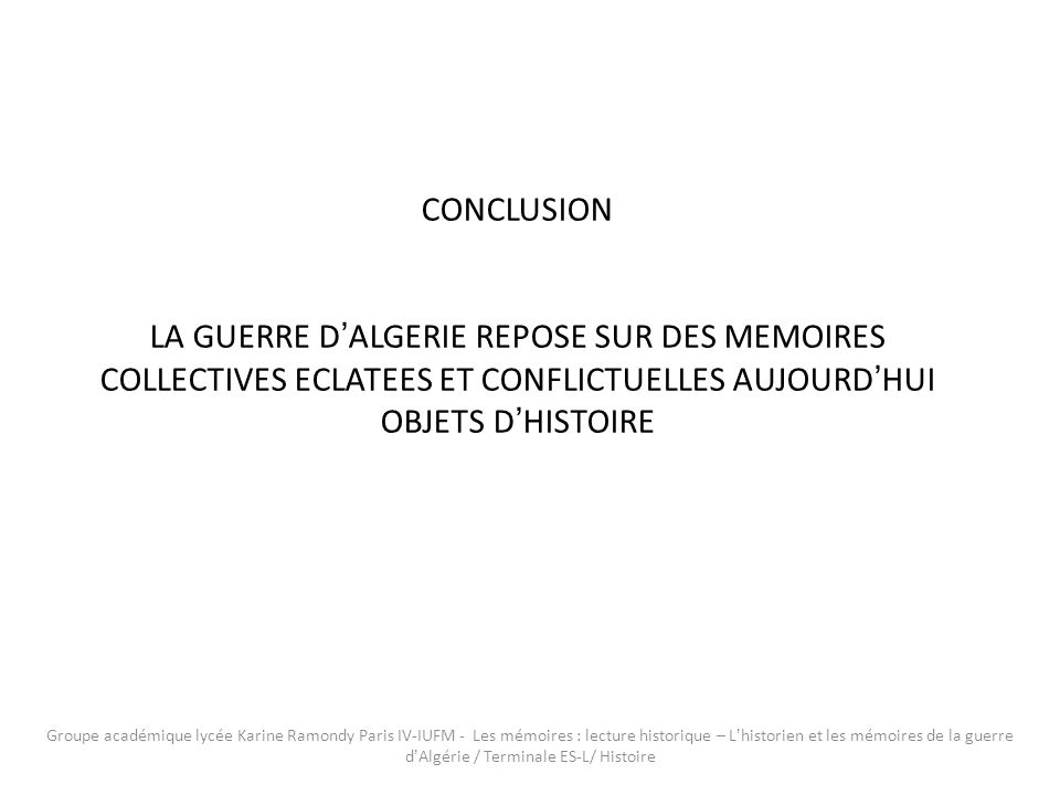 CONCLUSION LA GUERRE D'ALGERIE REPOSE SUR DES MEMOIRES COLLECTIVES ECLATEES ET CONFLICTUELLES AUJOURD'HUI OBJETS D'HISTOIRE.