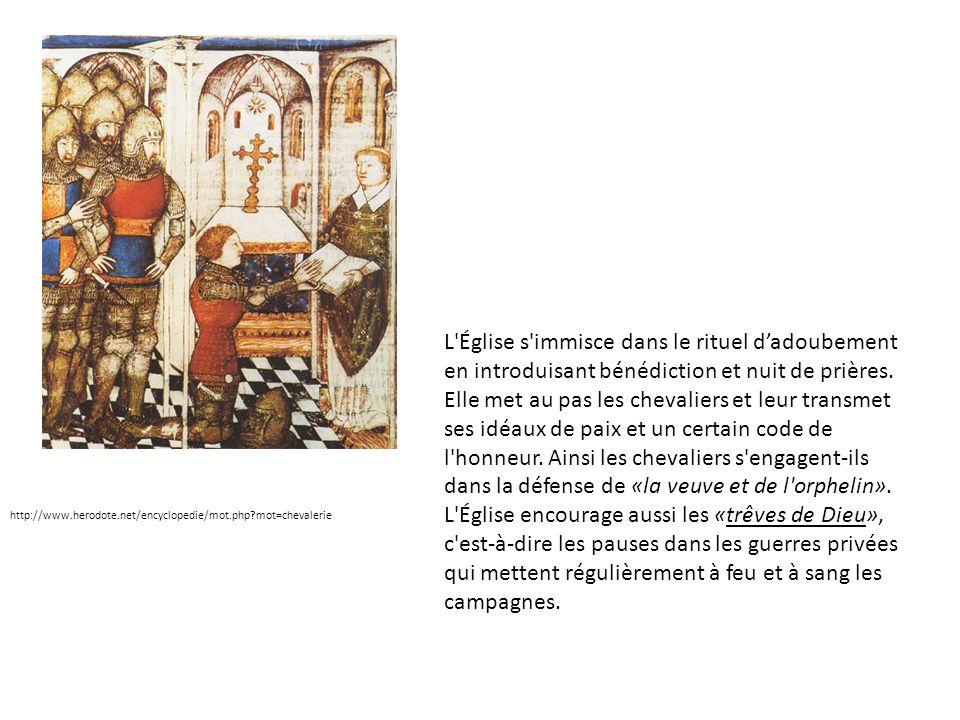 L Église s immisce dans le rituel d'adoubement en introduisant bénédiction et nuit de prières. Elle met au pas les chevaliers et leur transmet ses idéaux de paix et un certain code de l honneur. Ainsi les chevaliers s engagent-ils dans la défense de «la veuve et de l orphelin». L Église encourage aussi les «trêves de Dieu», c est-à-dire les pauses dans les guerres privées qui mettent régulièrement à feu et à sang les campagnes.