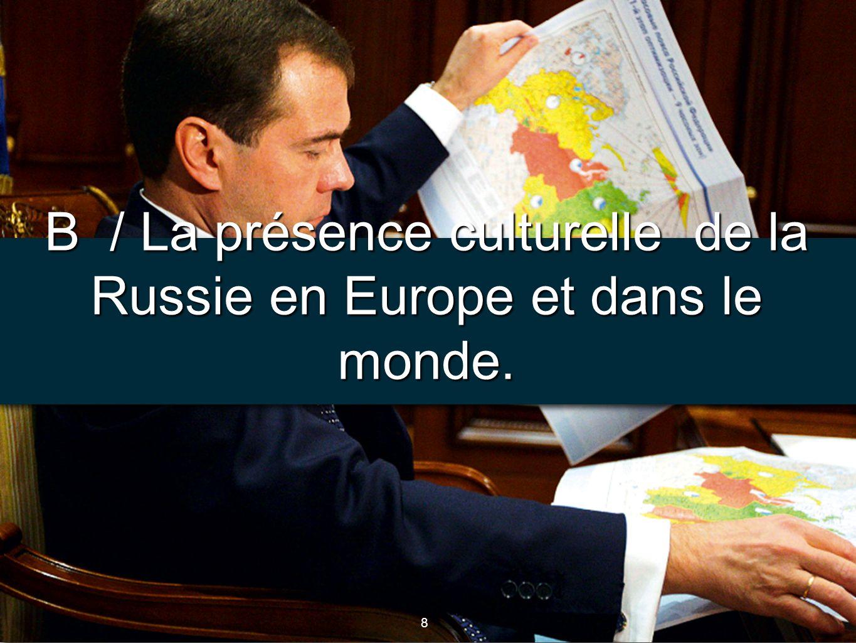 B / La présence culturelle de la Russie en Europe et dans le monde.
