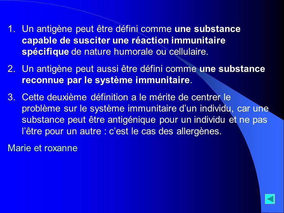 Un antigène peut être défini comme une substance capable de susciter une réaction immunitaire spécifique de nature humorale ou cellulaire.