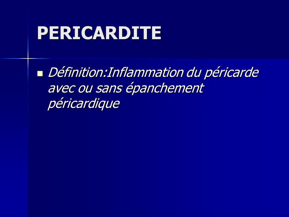 PERICARDITE Définition:Inflammation du péricarde avec ou sans épanchement péricardique