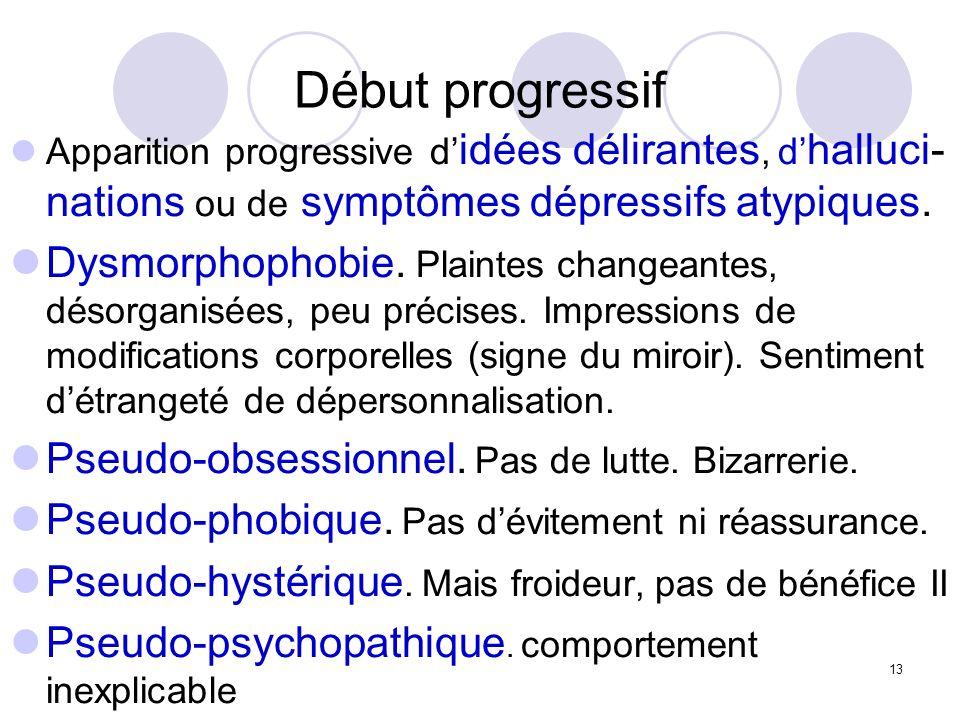 Début progressif Apparition progressive d'idées délirantes, d'halluci-nations ou de symptômes dépressifs atypiques.