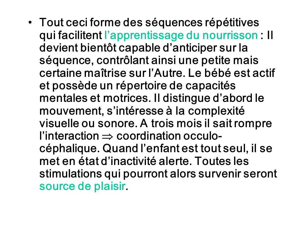 Tout ceci forme des séquences répétitives qui facilitent l'apprentissage du nourrisson : Il devient bientôt capable d'anticiper sur la séquence, contrôlant ainsi une petite mais certaine maîtrise sur l'Autre.