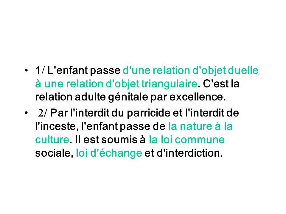1 L enfant passe d une relation d objet duelle à une relation d objet triangulaire. C est la relation adulte génitale par excellence.