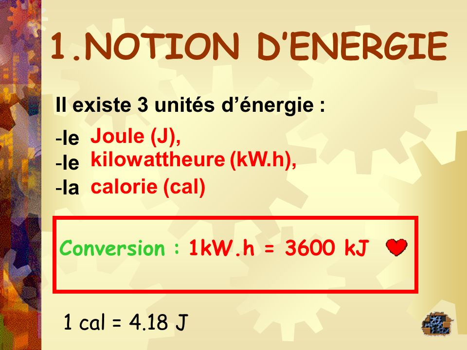 1.NOTION D'ENERGIE Il existe 3 unités d'énergie : le Joule (J), la