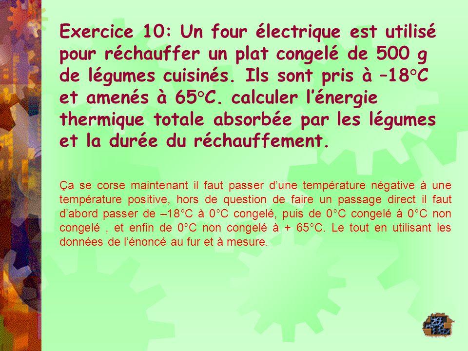 Exercice 10: Un four électrique est utilisé pour réchauffer un plat congelé de 500 g de légumes cuisinés. Ils sont pris à –18°C et amenés à 65°C. calculer l'énergie thermique totale absorbée par les légumes et la durée du réchauffement.