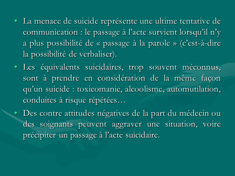 La menace de suicide représente une ultime tentative de communication : le passage à l'acte survient lorsqu'il n'y a plus possibilité de « passage à la parole » (c'est-à-dire la possibilité de verbaliser).