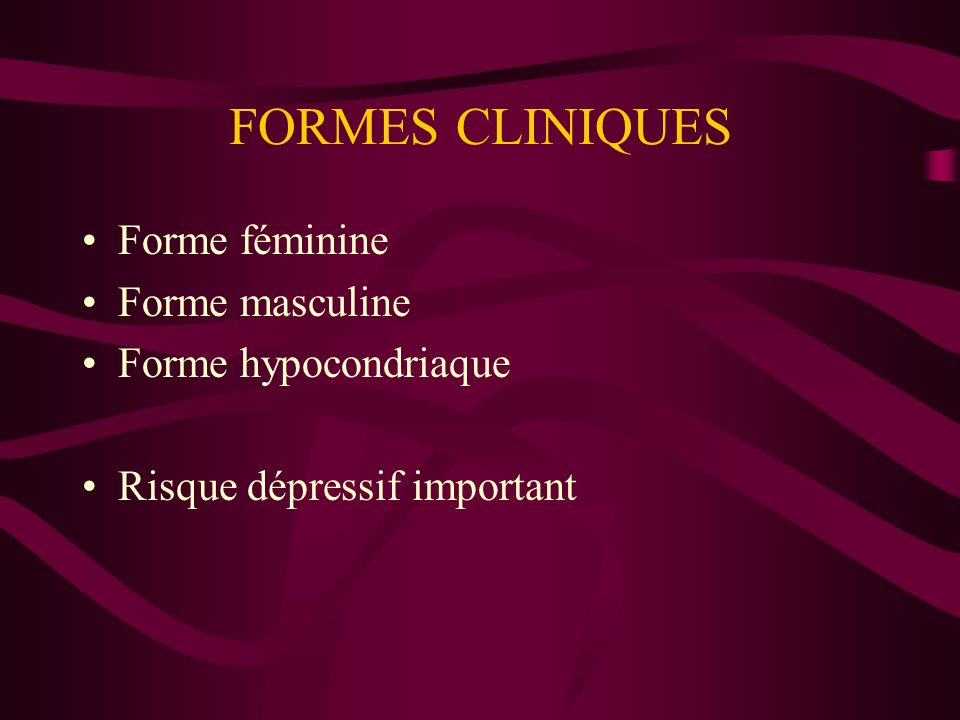 FORMES CLINIQUES Forme féminine Forme masculine Forme hypocondriaque