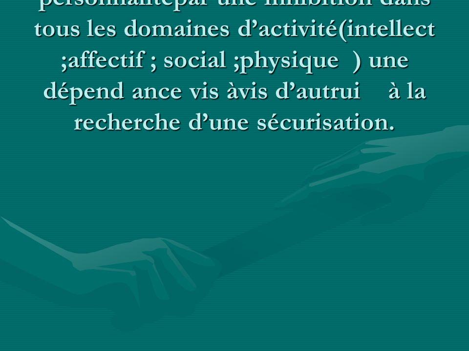 La réorganisation de la personnalitépar une inhibition dans tous les domaines d'activité(intellect ;affectif ; social ;physique ) une dépend ance vis àvis d'autrui à la recherche d'une sécurisation.
