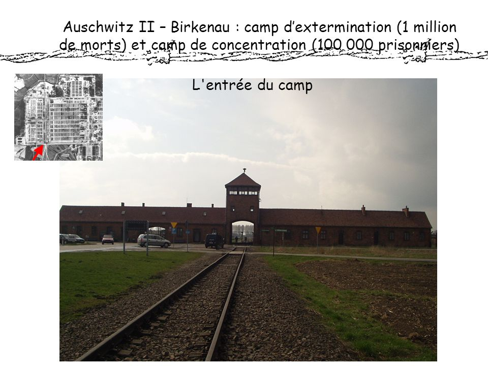 Auschwitz II – Birkenau : camp d'extermination (1 million de morts) et camp de concentration (100 000 prisonniers)
