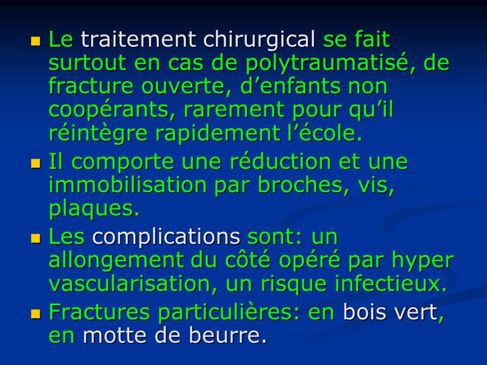 Le traitement chirurgical se fait surtout en cas de polytraumatisé, de fracture ouverte, d'enfants non coopérants, rarement pour qu'il réintègre rapidement l'école.